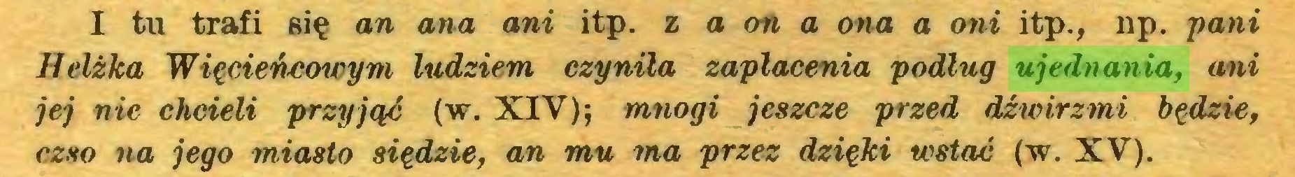 (...) I tu trafi się an ana ani itp. z a on a ona a oni itp., np. pani Helżka Więcieńcowym ludziem czyniła zapłacenia podług ujednania, ani jej nie chcieli przyjąć (w. XIV); mnogi jeszcze przed dźwirzmi będzie, czso na jego miasto siędzie, an mu ma przez dzięki wstać (w. XV)...