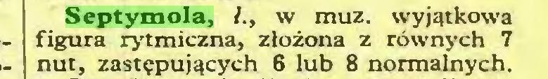 (...) Septymola, /., w muz. wyjątkowa figura rytmiczna, złożona z równych 7 nut, zastępujących 6 lub 8 normalnych...