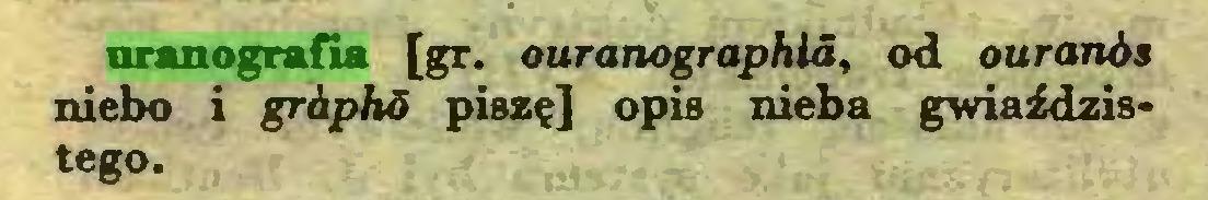 (...) uranografia [gr. ouranographla, od ouranós niebo i griphó piszę] opis nieba gwiaździstego...