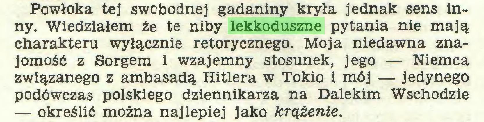 (...) Powłoka tej swobodnej gadaniny kryła jednak sens inny. Wiedziałem że te niby lekkoduszne pytania nie mają charakteru wyłącznie retorycznego. Moja niedawna znajomość z Sorgem i wzajemny stosunek, jego — Niemca związanego z ambasadą Hitlera w Tokio i mój — jedynego podówczas polskiego dziennikarza na Dalekim Wschodzie — określić można najlepiej jako krążenie...