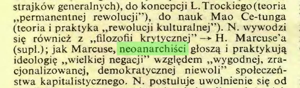 """(...) strajków generalnych), do koncepcji L.Trockiego(teoria """"permanentnej rewolucji""""), do nauk Mao Ce-tunga (teoria i praktyka """"rewolucji kulturalnej""""). N. wywodzi się również z """"filozofii krytycznej"""" —+ H. Marcuse'a (supl.); jak Marcuse, neoanarchiści głoszą i praktykują ideologię """"wielkiej negacji"""" względem """"wygodnej, zracjonalizowanej, demokratycznej niewoli"""" społeczeństwa kapitalistycznego. N. postuluje uwolnienie się od..."""