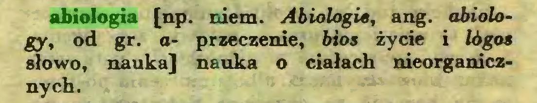 (...) abiologia [np. niem. Abiologie, ang. abiology, od gr. a- przeczenie, bios życie i lógos słowo, nauka] nauka o ciałach nieorganicznych...