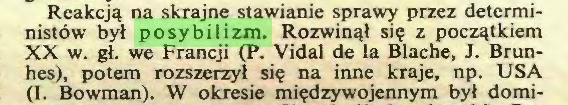 (...) Reakcją na skrajne stawianie sprawy przez deterministów był posybilizm. Rozwinął się z początkiem XX w. gł. we Francji (P. Vidal de la Blachę, J. Brunhes), potem rozszerzył się na inne kraje, np. USA (I. Bowman). W okresie międzywojennym był domi...
