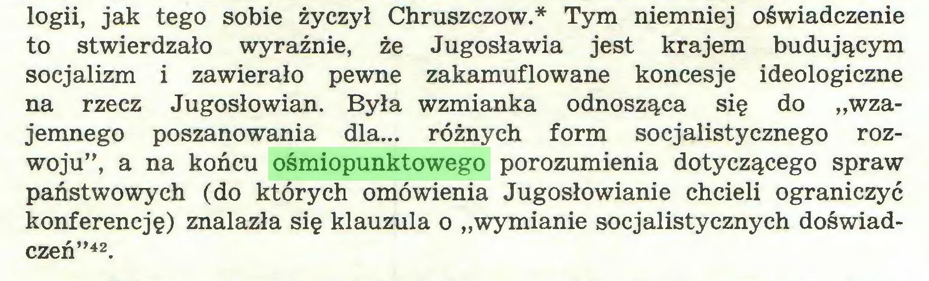 """(...) logii, jak tego sobie życzył Chruszczów.* Tym niemniej oświadczenie to stwierdzało wyraźnie, że Jugosławia jest krajem budującym socjalizm i zawierało pewne zakamuflowane koncesje ideologiczne na rzecz Jugosłowian. Była wzmianka odnosząca się do """"wzajemnego poszanowania dla... różnych form socjalistycznego rozwoju"""", a na końcu ośmiopunktowego porozumienia dotyczącego spraw państwowych (do których omówienia Jugosłowianie chcieli ograniczyć konferencję) znalazła się klauzula o """"wymianie socjalistycznych doświadczeń""""42..."""