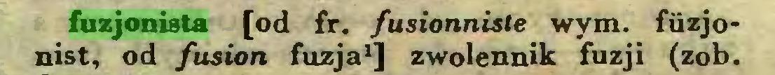 (...) fuzjonista [od fr. fusionniste wym. fiizjonist, od fusion fuzja1] zwolennik fuzji (zob...