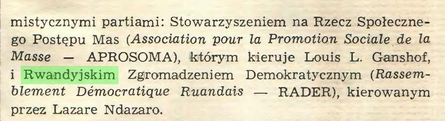 (...) mistycznymi partiami: Stowarzyszeniem na Rzecz Społecznego Postępu Mas (Association pour la Promotion Sociale de la Masse — APROSOMA), którym kieruje Louis L. Ganshof, i Rwandyjskim Zgromadzeniem Demokratycznym (Rassemblement Démocratique Ruandais — RADER), kierowanym przez Lazare Ndazaro...