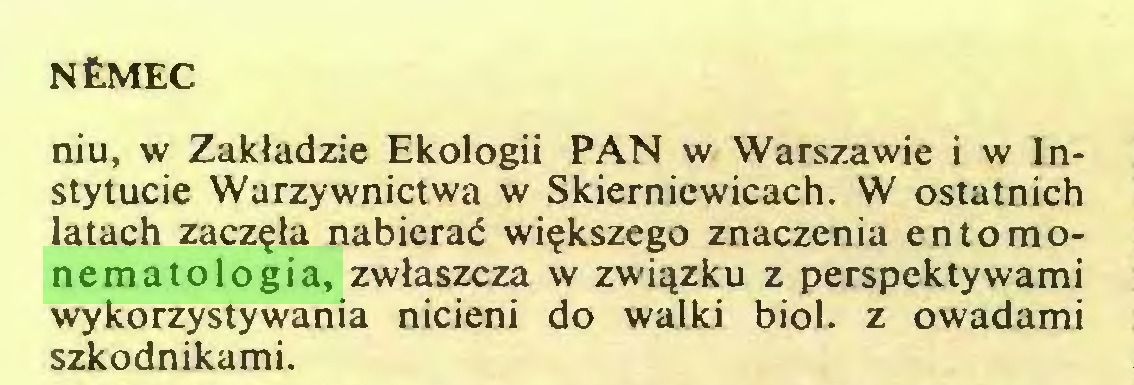 (...) NtMEC niu, w Zakładzie Ekologii PAN w Warszawie i w Instytucie Warzywnictwa w Skierniewicach. W ostatnich latach zaczęła nabierać większego znaczenia entomonematologia, zwłaszcza w związku z perspektywami wykorzystywania nicieni do walki biol. z owadami szkodnikami...