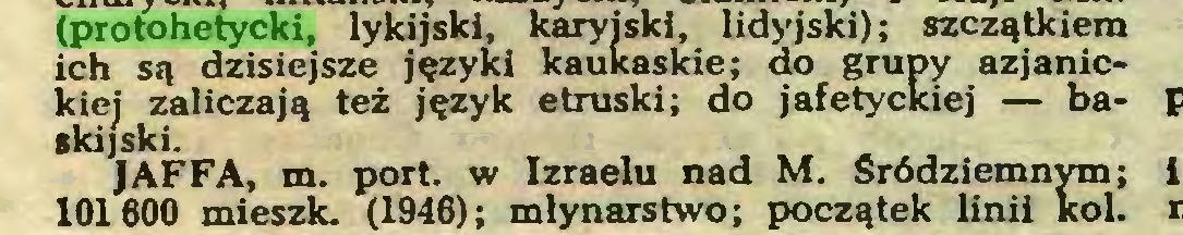 (...) (protohetycki, lykijski, karyjski, lidyjski); szczątkiem ich są dzisiejsze języki kaukaskie; do grupy azjanlckiej zaliczają też język etruski; do jafetyckiej — baskijski. JAFFA, m. port. w Izraelu nad M. Śródziemnym; 101600 mieszk. (1946); młynarstwo; początek linii kol...