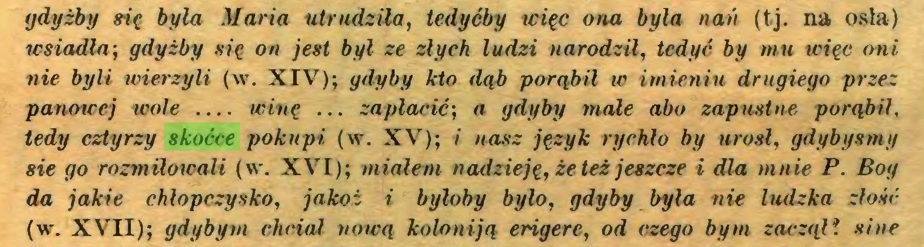 (...) gdyżby się była Maria utrudziła, tedyćby więc ona była nań (tj. na osia) wsiadła; gdyżby się on jest byl ze złych ludzi narodził, tcdyć by mu więc oni nie byli wierzyli (w. XIV); gdyby kto dąb porąbil w imienin drugiego przez panowej wole winę ... zapłacić; a gdyby małe abo zapustne porąbil, tedy cztyrzy skoćce pokupi (w. XV); i nasz język rychło by urósł, gdybyśmy sie go rozmiłowali (w. XVI); miałem nadzieję, że też jeszcze i dla mnie P. Boy da jakie chłopczysko, jakoż i byłoby było, gdyby była nie ludzka złość (w\ XVII); gdybym chciał nową koloniją erigere, od czego bym zaczął? sine...