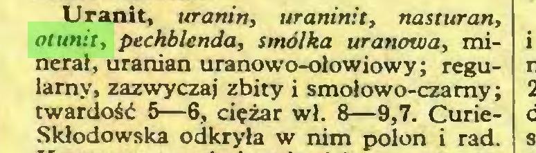 (...) Uranit, uranin, uraninit, nasturan, otunit, pechblenda, smółka uranowa, minerał, uranian uranowo-olowiowy; regularny, zazwyczaj zbity i smołowo-czamy; twardość 5—6, ciężar wł. 8—9,7. CurieSkłodowska odkryła w nim polon i rad...