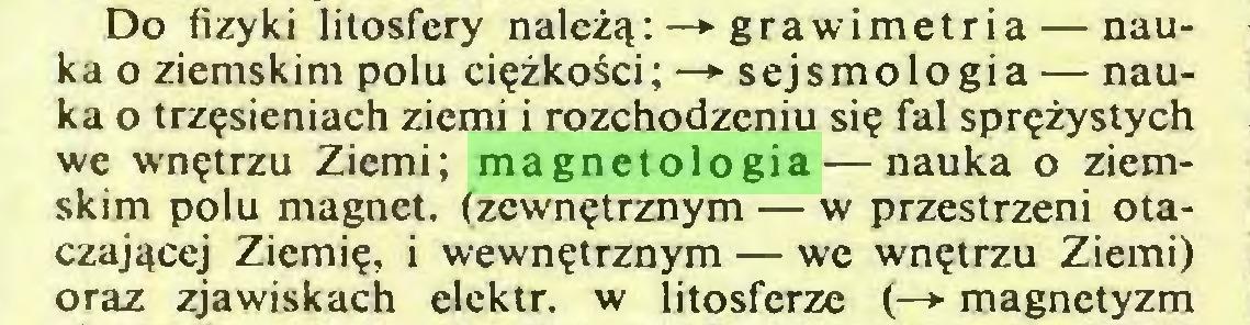 (...) Do fizyki litosfery należą: —*■ grawimetria — nauka o ziemskim polu ciężkości; —> sejsmologia — nauka o trzęsieniach ziemi i rozchodzeniu się fal sprężystych we wnętrzu Ziemi; magnetologia — nauka o ziemskim polu magnet, (zewnętrznym — w przestrzeni otaczającej Ziemię, i wewnętrznym — we wnętrzu Ziemi) oraz zjawiskach elektr. w litosferze (—► magnetyzm...