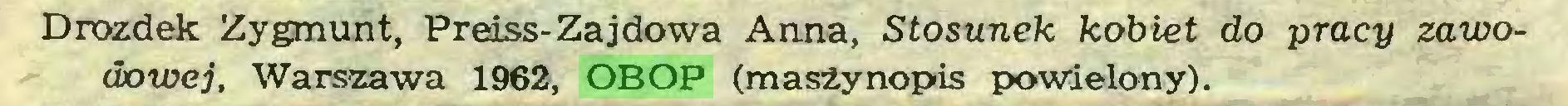 (...) Drozdek Zygmunt, Preiss-Zajdowa Anna, Stosunek kobiet do pracy zawodowej, Warszawa 1962, OBOP (maszynopis powielony)...