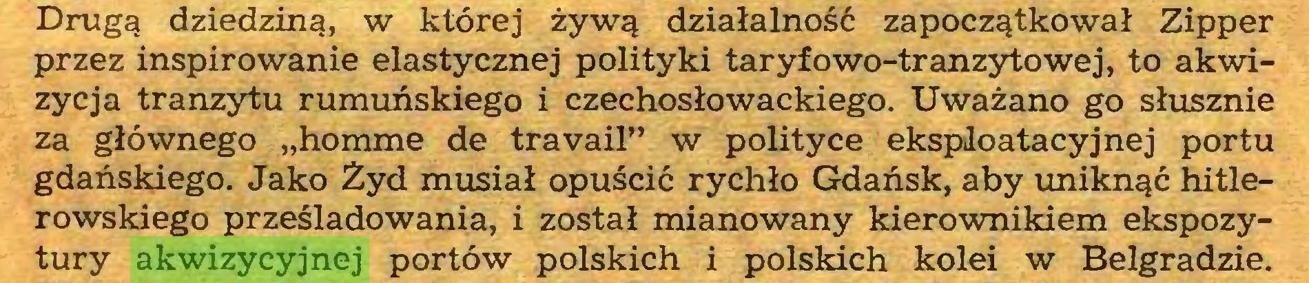 """(...) Drugą dziedziną, w której żywą działalność zapoczątkował Zipper przez inspirowanie elastycznej polityki taryfowo-tranzytowej, to akwizycja tranzytu rumuńskiego i czechosłowackiego. Uważano go słusznie za głównego """"homme de travail"""" w polityce eksploatacyjnej portu gdańskiego. Jako Żyd musiał opuścić rychło Gdańsk, aby uniknąć hitlerowskiego prześladowania, i został mianowany kierownikiem ekspozytury akwizycyjnej portów polskich i polskich kolei w Belgradzie..."""