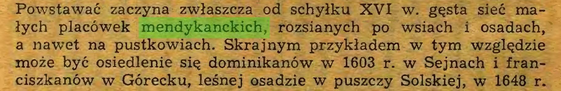 (...) Powstawać zaczyna zwłaszcza od schyłku XVI w. gęsta sieć małych placówek mendykanckich, rozsianych po wsiach i osadach, a nawet na pustkowiach. Skrajnym przykładem w tym względzie może być osiedlenie się dominikanów w 1603 r. w Sejnach i franciszkanów w Górecku, leśnej osadzie w puszczy Solskiej, w 1648 r...