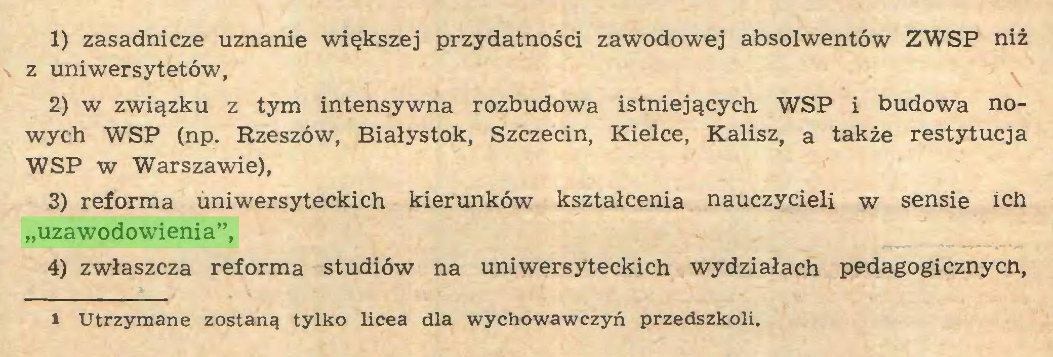 """(...) 1) zasadnicze uznanie większej przydatności zawodowej absolwentów ZWSP niż z uniwersytetów, 2) w związku z tym intensywna rozbudowa istniejących WSP i budowa nowych WSP (np. Rzeszów, Białystok, Szczecin, Kielce, Kalisz, a także restytucja WSP w Warszawie), 3) reforma uniwersyteckich kierunków kształcenia nauczycieli w sensie ich """"uzawodowienia"""", 4) zwłaszcza reforma studiów na uniwersyteckich wydziałach pedagogicznych, ii Utrzymane zostaną tylko licea dla wychowawczyń przedszkoli..."""