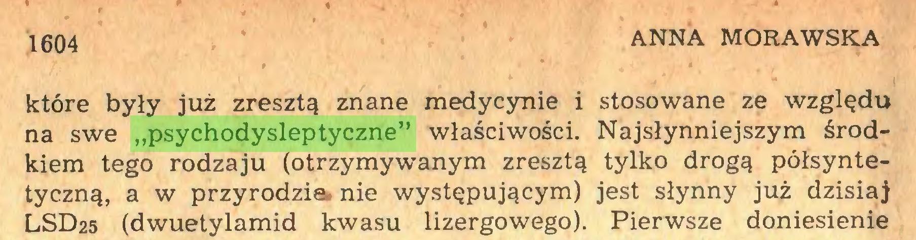 """(...) 1604 ANNA MORAWSKA które były już zresztą znane medycynie i stosowane ze względu na swe """"psychodysleptyczne"""" właściwości. Najsłynniejszym środkiem tego rodzaju (otrzymywanym zresztą tylko drogą półsyntetyczną, a w przyrodzie, nie występującym) jest słynny już dzisiaj LSD25 (dwuetylamid kwasu lizergowego). Pierwsze doniesienie..."""