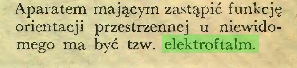 (...) Aparatem mającym zastąpić funkcję orientacji przestrzennej u niewidomego ma być tzw. elektroftalm...