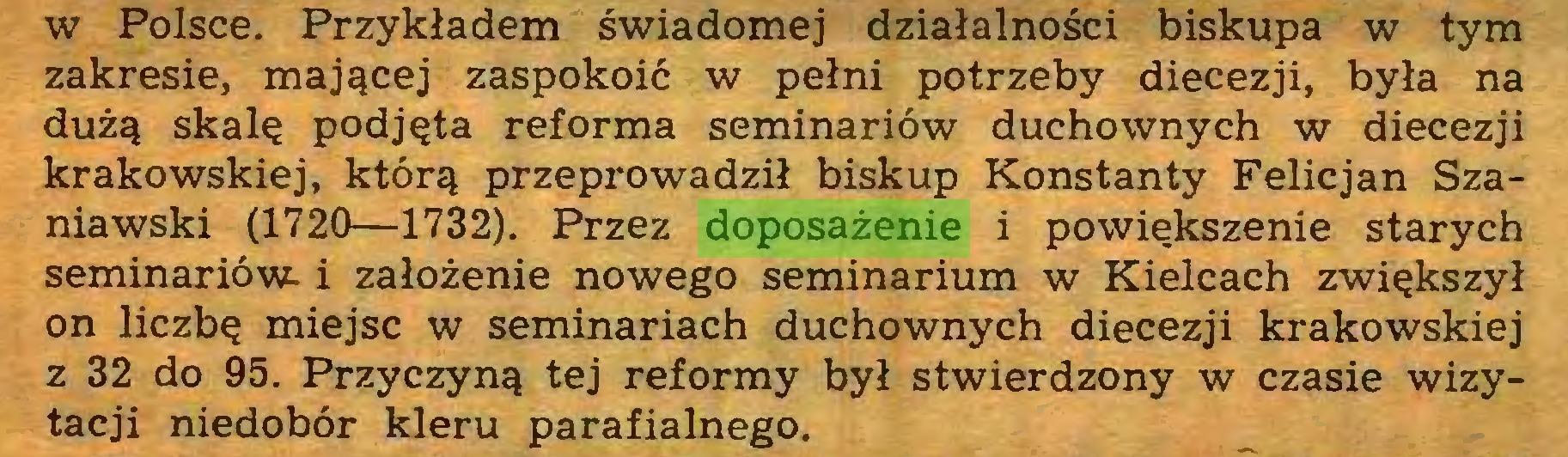 (...) w Polsce. Przykładem świadomej działalności biskupa w tym zakresie, mającej zaspokoić w pełni potrzeby diecezji, była na dużą skalę podjęta reforma seminariów duchownych w diecezji krakowskiej, którą przeprowadził biskup Konstanty Felicjan Szaniawski (1720—1732). Przez doposażenie i powiększenie starych seminariów- i założenie nowego seminarium w Kielcach zwiększył on liczbę miejsc w seminariach duchownych diecezji krakowskiej z 32 do 95. Przyczyną tej reformy był stwierdzony w czasie wizytacji niedobór kleru parafialnego...