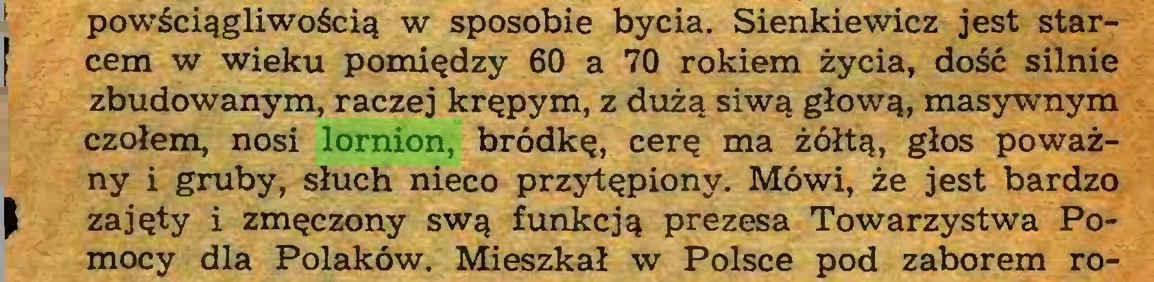 (...) powściągliwością w sposobie bycia. Sienkiewicz jest starcem w wieku pomiędzy 60 a 70 rokiem życia, dość silnie zbudowanym, raczej krępym, z dużą siwą głową, masywnym czołem, nosi lornion, bródkę, cerę ma żółtą, głos poważny i gruby, słuch nieco przytępiony. Mówi, że jest bardzo   zajęty i zmęczony swą funkcją prezesa Towarzystwa Pomocy dla Polaków. Mieszkał w Polsce pod zaborem ro...