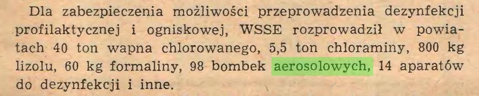 (...) Dla zabezpieczenia możliwości przeprowadzenia dezynfekcji profilaktycznej i ogniskowej, WSSE rozprowadził w powiatach 40 ton wapna chlorowanego, 5,5 ton chloraminy, 800 kg lizolu, 60 kg formaliny, 98 bombek aerosolowych, 14 aparatów do dezynfekcji i inne...