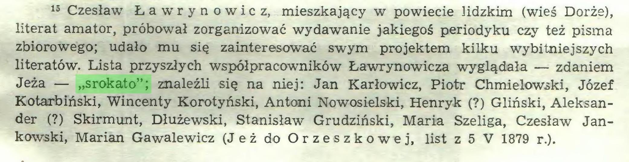 """(...) 15 Czesław Ławrynowicz, mieszkający w powiecie lidzkim (wieś Dorże), literat amator, próbował zorganizować wydawanie jakiegoś periodyku czy też pisma zbiorowego; udało mu się zainteresować swym projektem kilku wybitniejszych literatów. Lista przyszłych współpracowników Ławrynowicza wyglądała — zdaniem Jeża — """"srokato""""; znaleźli się na niej: Jan Karłowicz, Piotr Chmielowski, Józef Kotarbiński, Wincenty Korotyński, Antoni Nowosielski, Henryk (?) Gliński, Aleksander (?) Skirmunt, Dłużewski, Stanisław Grudziński, Maria Szeliga, Czesław Jankowski, Marian Gawalewicz (Jeż do Orzeszkowej, list z 5 V 1879 r.)..."""