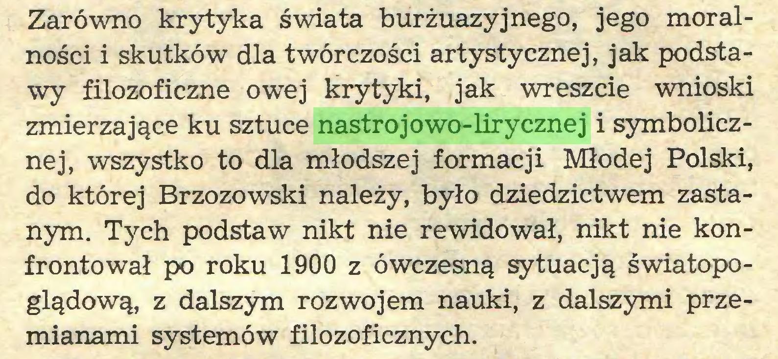 (...) Zarówno krytyka świata burżuazyjnego, jego moralności i skutków dla twórczości artystycznej, jak podstawy filozoficzne owej krytyki, jak wreszcie wnioski zmierzające ku sztuce nastrojowo-lirycznej i symbolicznej, wszystko to dla młodszej formacji Młodej Polski, do której Brzozowski należy, było dziedzictwem zastanym. Tych podstaw nikt nie rewidował, nikt nie konfrontował po roku 1900 z ówczesną sytuacją światopoglądową, z dalszym rozwojem nauki, z dalszymi przemianami systemów filozoficznych...