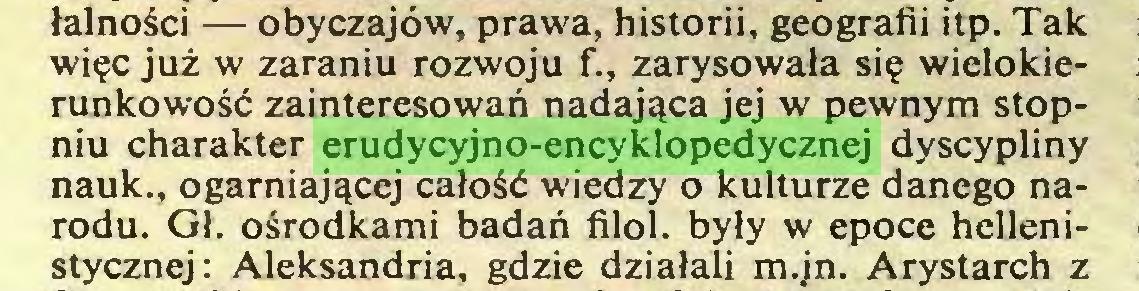 (...) łalności — obyczajów, prawa, historii, geografii itp. Tak więc już w zaraniu rozwoju f., zarysowała się wielokierunkowość zainteresowań nadająca jej w pewnym stopniu charakter erudycyjno-encyklopedycznej dyscypliny nauk., ogarniającej całość wiedzy o kulturze danego narodu. Gł. ośrodkami badań filol. były w epoce hellenistycznej: Aleksandria, gdzie działali m.jn. Arystarch z...