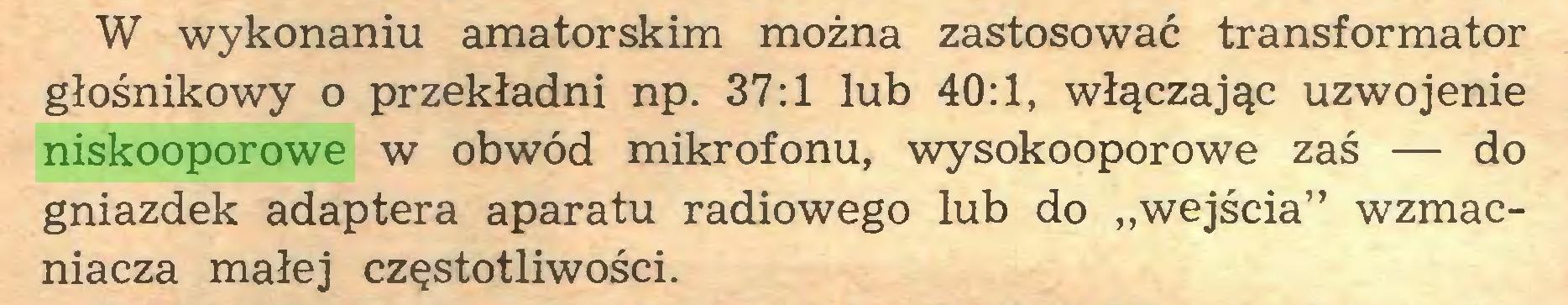 """(...) W wykonaniu amatorskim można zastosować transformator głośnikowy o przekładni np. 37:1 lub 40:1, włączając uzwojenie niskooporowe w obwód mikrofonu, wysokooporowe zaś — do gniazdek adaptera aparatu radiowego lub do """"wejścia"""" wzmacniacza małej częstotliwości..."""