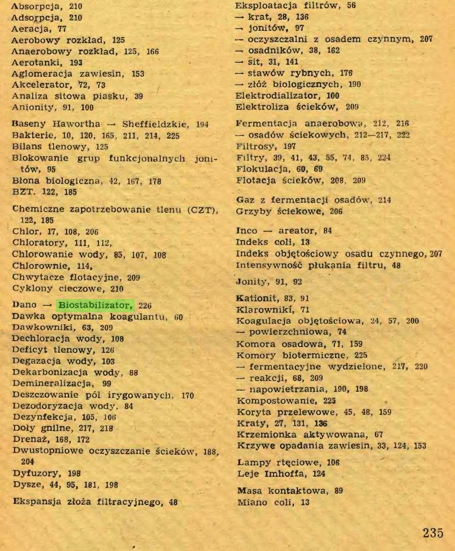 (...) BZT. 122, 185 Chemiczne zapotrzebowanie tlenu (CZT), 122, 185 Chlor, 17, 108, 206 Chloratory, 111, 112, Chlorowanie wody, 85, 107, 108 Chlorownie, 114, Chwytacze flotacyjne, 209 Cyklony cieczowe, 210 Dano — Biostabilizator, 226 Dawka optymalna koagulantu, 60 Dawkowniki, 63, 209 Dechloracja wody, 108 Deficyt tlenowy, 126 Degazacja wody, 103 Dekarbonizacja wody, 88 Demineralizacja, 99 Deszczowanie pól irygowanych, 170 Dezodoryzacja wody, 84 Dezynfekcja, 105, 106 Doły gnilne, 217, 218 Drenaż, 168, 172 Dwustopniowe oczyszczanie ścieków, 188, 204 Dyfuzory, 198 Dysze, 44, 95, 181, 198 Ekspansja złoża filtracyjnego, 48 Eksploatacja filtrów, 56 — krat, 28, 136 — jonitów, 97 — oczyszczalni z osadem czynnym, 207 — osadników, 38, 162 — sit, 31, 141 — stawów rybnych, 176 — złóż biologicznych, 190 Elektrodializator, 100 Elektroliza ścieków, 209 Fermentacja anaerobowy, 212, 216 — osadów ściekowych, 212—217, 222 Filtrosy, 197 Filtry, 39, 41, 43, 55, 74, 85, 224 Flokulacja, 60, 69 Flotacja ścieków, 208, 209 Gaz z fermentacji osadów, 214 Grzyby ściekowe, 206 Inco — areator, 84 Indeks coli, 13 indeks objętościowy osadu czynnego, 207 intensywność płukania filtru, 48 Jonity, 91, 92 Kationit, 83, 91 Klarowniki, 71 Koagulacja objętościowa, 24, 57, 200 — powierzchniowa, 74 Komora osadowa, 71, 159 Komory biotermiczne, 225 — fermentac5'jne wydzielone, 217, 220 — reakcji, 68, 209 — napowietrzania, 190, 198 Kompostowanie, 225 Koryta przelewowe, 45, 48, 159 Kraty, 27, 131, 136 Krzemionka aktywowana, 67 Krzywe opadania zawiesin, 33, 124, 153 Lampy rtęciowe, 106 Leje Imhoffa, 124 Masa kontaktowa, 89 Miano coli, 13 235...