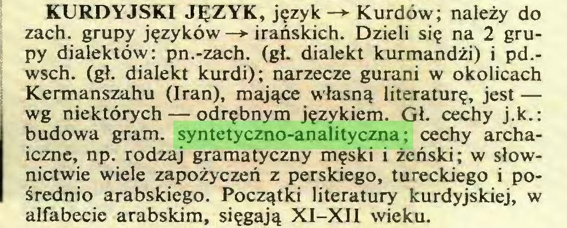 (...) KURDYJSKI JĘZYK, język—» Kurdów; należy do zach. grupy języków —*■ irańskich. Dzieli się na 2 grupy dialektów: pn.-zach. (gł. dialekt kurmandżi) i pd.wsch. (gł. dialekt kurdi); narzecze gurani w okolicach Kermanszahu (Iran), mające własną literaturę, jest — wg niektórych — odrębnym językiem. Gł. cechy j.k.: budowa gram. syntetyczno-analityczna; cechy archaiczne, np. rodzaj gramatyczny męski i żeński; w słownictwie wiele zapożyczeń z perskiego, tureckiego i pośrednio arabskiego. Początki literatury kurdyjskiej, w alfabecie arabskim, sięgają XI-XII wieku...