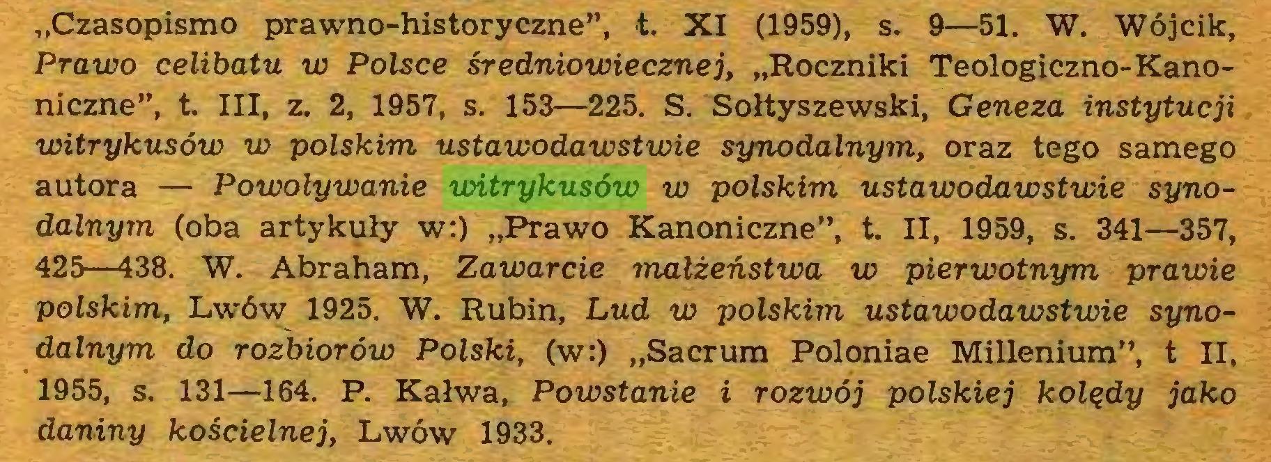 """(...) """"Czasopismo prawno-historyczne"""", t. XI (1959), s. 9—51. W. Wójcik, Prawo celibatu w Polsce średniowiecznej, """"Roczniki Teologiczno-Kanoniczne"""", t III, z. 2, 1957, s. 153—225. S. Sołtyszewski, Geneza instytucji witrykusów w polskim ustawodawstwie synodalnym, oraz tego samego autora — Powoływanie witrykusów w polskim ustawodawstwie synodalnym (oba artykuły w:) """"Prawo Kanoniczne"""", t. II, 1959, s. 341—357, 425—438. W. Abraham, Zawarcie małżeństwa w pierwotnym prawie polskim, Lwów 1925. W. Rubin, Lud w polskim ustawodawstwie synodalnym do rozbiorów Polski, (w:) """"Sacrum Poloniae Millenium"""", t II, 1955, s. 131—164. P. Kałwa, Powstanie i rozwój polskiej kolędy jako daniny kościelnej, Lwów 1933..."""