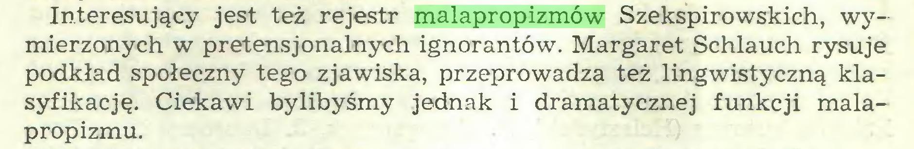 (...) Interesujący jest też rejestr malapropizmów Szekspirowskich, wymierzonych w pretensjonalnych ignorantów. Margaret Schlauch rysuje podkład społeczny tego zjawiska, przeprowadza też lingwistyczną klasyfikację. Ciekawi bylibyśmy jednak i dramatycznej funkcji malapropizmu...