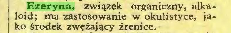 (...) Ezeryna, związek organiczny, alkaloid; ma zastosowanie w okulistyce, jako środek zwężający źrenice...