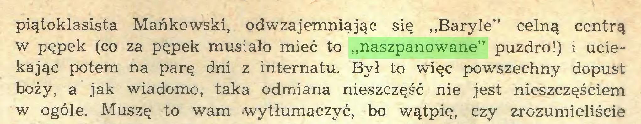 """(...) piątoklasista Mańkowski, odwzajemniając się ,,Baryle"""" celną centrą w pępek (co za pępek musiało mieć to """"naszpanowane"""" puzdro!) i uciekając potem na parę dni z internatu. Był to więc powszechny dopust boży, a jak wiadomo, taka odmiana nieszczęść nie jest nieszczęściem w ogóle. Muszę to wam wytłumaczyć, bo wątpię, czy zrozumieliście..."""