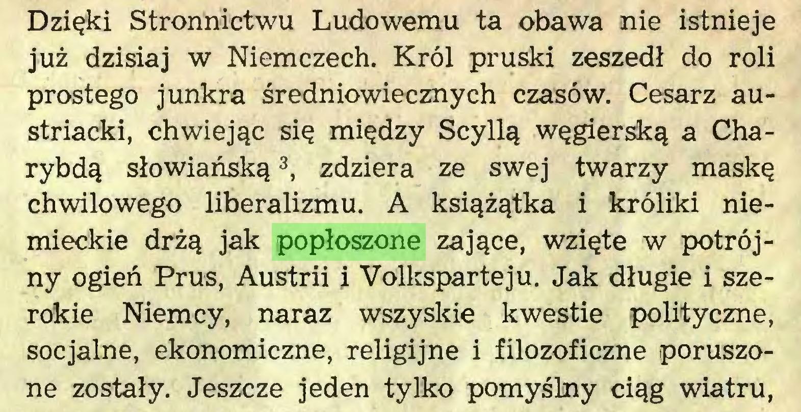 (...) Dzięki Stronnictwu Ludowemu ta obawa nie istnieje już dzisiaj w Niemczech. Król pruski zeszedł do roli prostego junkra średniowiecznych czasów. Cesarz austriacki, chwiejąc się między Scyllą węgierską a Charybdą słowiańską3, zdziera ze swej twarzy maskę chwilowego liberalizmu. A książątka i króliki niemieckie drżą jak popłoszone zające, wzięte w potrójny ogień Prus, Austrii j Volksparteju. Jak długie i szerokie Niemcy, naraz wszyskie kwestie polityczne, socjalne, ekonomiczne, religijne i filozoficzne poruszone zostały. Jeszcze jeden tylko pomyślny ciąg wiatru,...