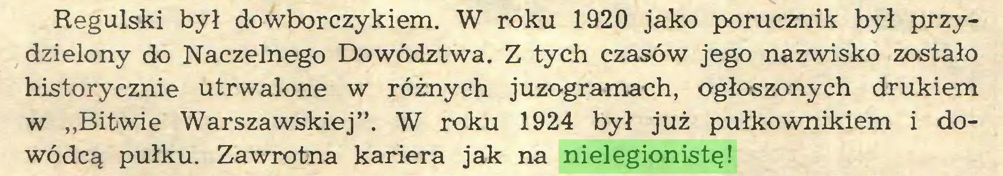 """(...) Regulski był dowborczykiem. W roku 1920 jako porucznik był przydzielony do Naczelnego Dowództwa. Z tych czasów jego nazwisko zostało historycznie utrwalone w różnych juzogramach, ogłoszonych drukiem w """"Bitwie Warszawskiej"""". W roku 1924 był już pułkownikiem i dowódcą pułku. Zawrotna kariera jak na nielegionistę!..."""