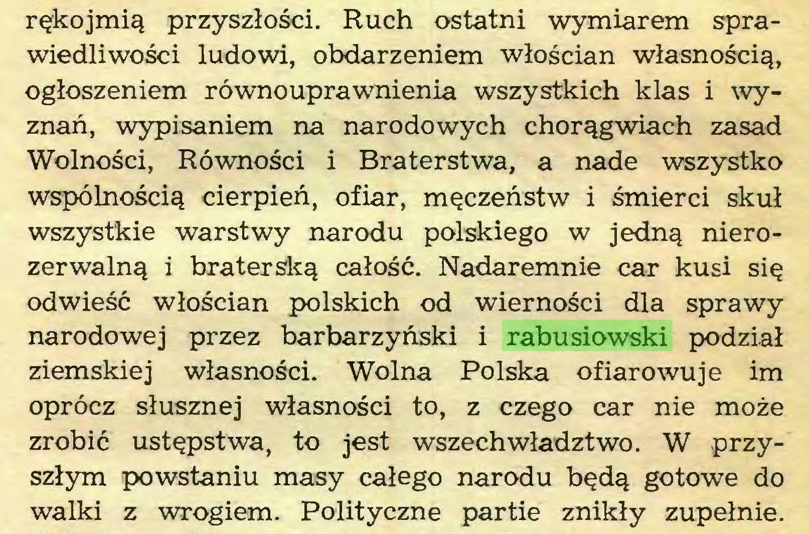 (...) rękojmią przyszłości. Ruch ostatni wymiarem sprawiedliwości ludowi, obdarzeniem włościan własnością, ogłoszeniem równouprawnienia wszystkich klas i wyznań, wypisaniem na narodowych chorągwiach zasad Wolności, Równości i Braterstwa, a nade wszystko wspólnością cierpień, ofiar, męczeństw i śmierci skuł wszystkie warstwy narodu polskiego w jedną nierozerwalną i braterską całość. Nadaremnie car kusi się odwieść włościan polskich od wierności dla sprawy narodowej przez barbarzyński i rabusiowski podział ziemskiej własności. Wolna Polska ofiarowuje im oprócz słusznej własności to, z czego car nie może zrobić ustępstwa, to jest wszech władztwo. W przyszłym powstaniu masy całego narodu będą gotowe do walki z wrogiem. Polityczne partie znikły zupełnie...