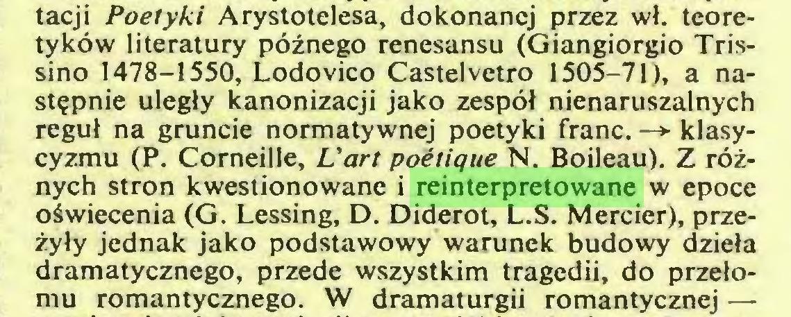 (...) tacji Poetyki Arystotelesa, dokonanej przez wł. teoretyków literatury późnego renesansu (Giangiorgio Trissino 1478-1550, Lodovico Castelvetro 1505-71), a następnie uległy kanonizacji jako zespół nienaruszalnych reguł na gruncie normatywnej poetyki franc. —> klasycyzmu (P. Corneille, L'art poétique N. Boileau). Z różnych stron kwestionowane i reinterpretowane w epoce oświecenia (G. Lessing, D. Diderot, L.S. Mercier), przeżyły jednak jako podstawowy warunek budowy dzieła dramatycznego, przede wszystkim tragedii, do przełomu romantycznego. W dramaturgii romantycznej —...
