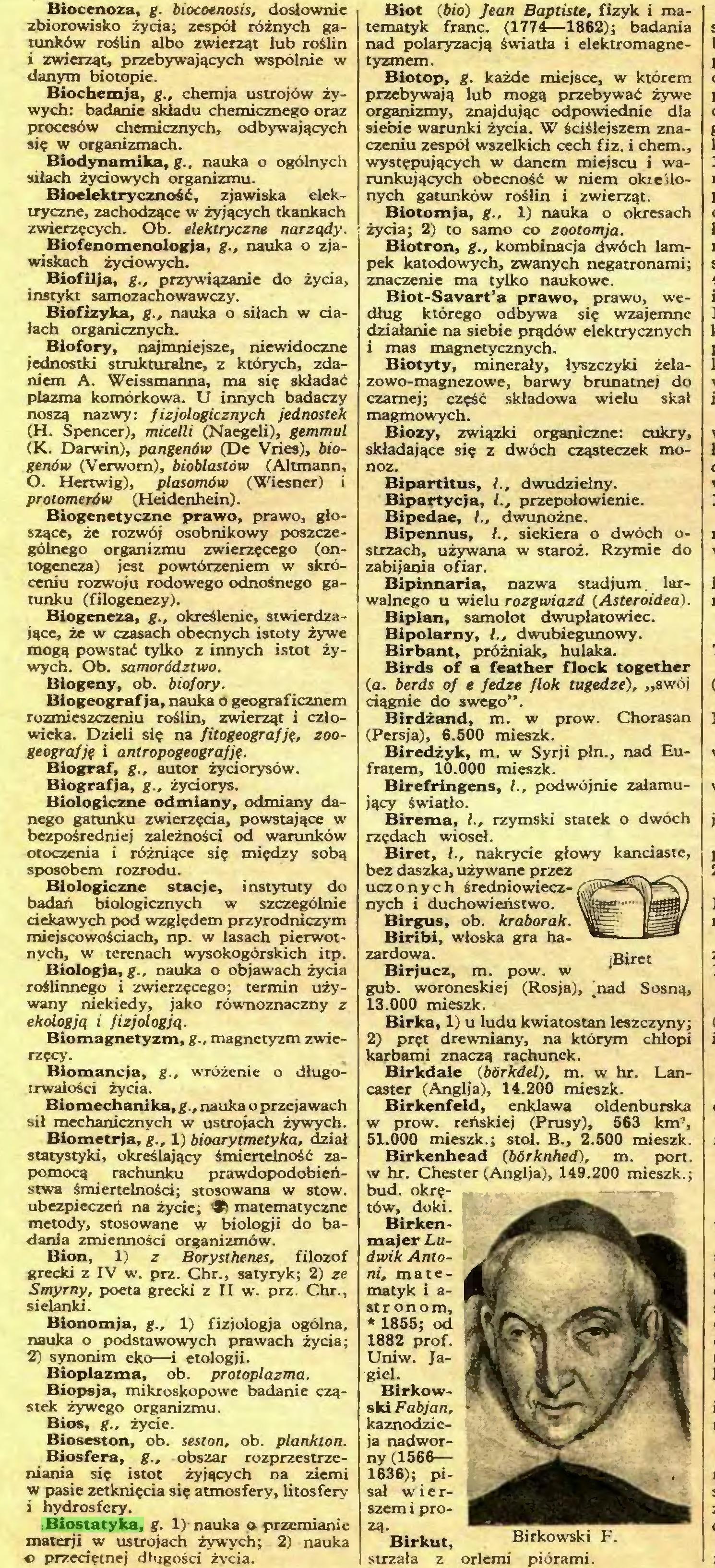 (...) :Biostatyka, g. 1) nauka p przemianie materji w ustrojach żywych; 2) nauka « przedętnej długości życia. Biot (bio) Jean Baptiste, fizyk i matematyk franc. (1774—1862); badania nad polaryzacją światła i elektromagnetyzmem...