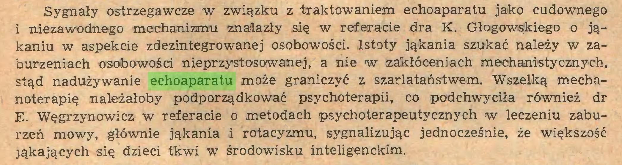 (...) Sygnały ostrzegawcze w związku z traktowaniem echoaparatu jako cudownego 1 niezawodnego mechanizmu znalazły się w referacie dra K. Głogowskiego o jąkaniu w aspekcie zdezintegrowanej osobowości. Istoty jąkania szukać należy w zaburzeniach osobowości nieprzystosowanej, a nie w zakłóceniach mechanistycznych, stąd nadużywanie echoaparatu może graniczyć z szarlataństwem. Wszelką mechanoterapię należałoby podporządkować psychoterapii, co podchwyciła również dr E. Węgrzynowicz w referacie o metodach psychoterapeutycznych w leczeniu zaburzeń mowy, głównie jąkania i rotacyzmu, sygnalizując jednocześnie, że większość jąkających się dzieci tkwi w środowisku inteligenckim...