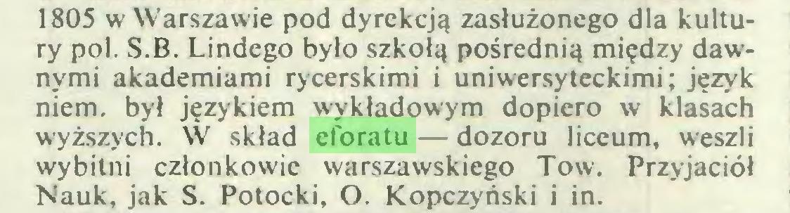 (...) 1805 w Warszawie pod dyrekcją zasłużonego dla kultury poi. S.B. Lindego było szkołą pośrednią między dawnymi akademiami rycerskimi i uniwersyteckimi; język niem. był językiem wykładowym dopiero w klasach wyższych. W skład eforatu — dozoru liceum, weszli wybitni członkowie warszawskiego Tow. Przyjaciół Nauk, jak S. Potocki, O. Kopczyński i in...