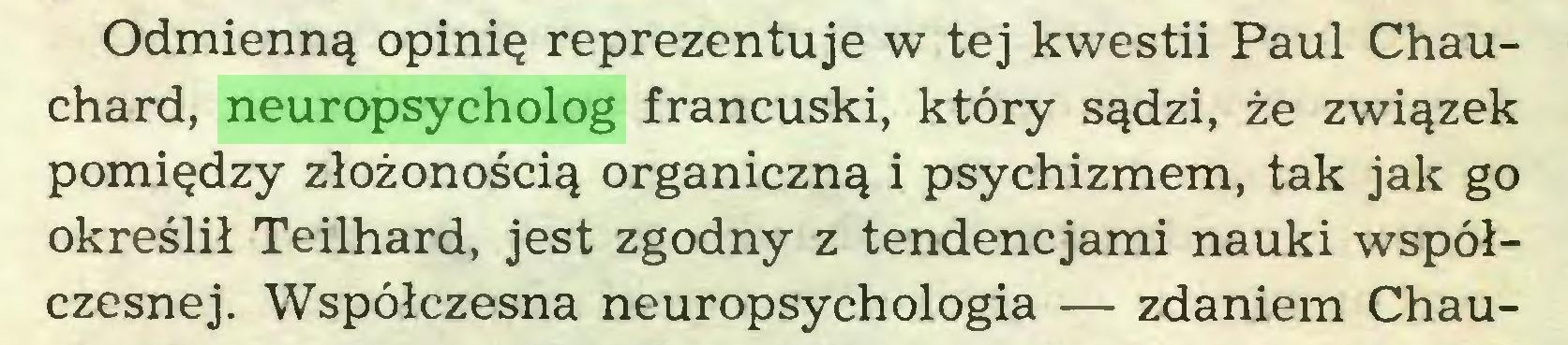 (...) Odmienną opinię reprezentuje w tej kwestii Paul Chauchard, neuropsycholog francuski, który sądzi, że związek pomiędzy złożonością organiczną i psychizmem, tak jak go określił Teilhard, jest zgodny z tendencjami nauki współczesnej. Współczesna neuropsychologia — zdaniem Chau...