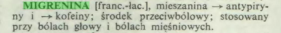 (...) MIGRENINA [franc.-łac.], mieszanina —*> antypiryny i —*■ kofeiny; środek przeciwbólowy; stosowany przy bólach głowy i bólach mięśniowych...