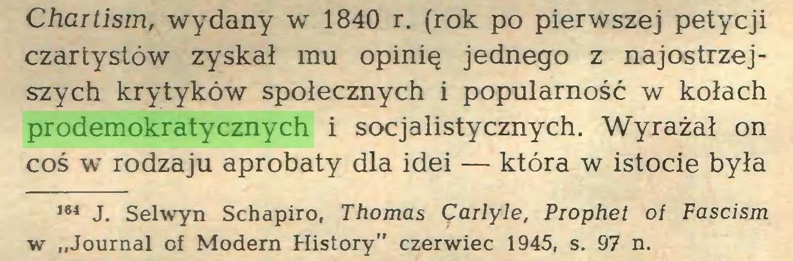 """(...) Chartism, wydany w 1840 r. (rok po pierwszej petycji czartystów zyskał mu opinię jednego z najostrzejszych krytyków społecznych i popularność w kołach prodemokratycznych i socjalistycznych. Wyrażał on coś w rodzaju aprobaty dla idei — która w istocie była 164 J. Selwyn Schapiro, Thomas Carlyle, Prophet ol Fascism w """"Journal of Modern History"""" czerwiec 1945, s. 97 n..."""