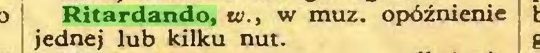 (...) Ritardando, te., w muz. opóźnienie jednej lub kilku nut...