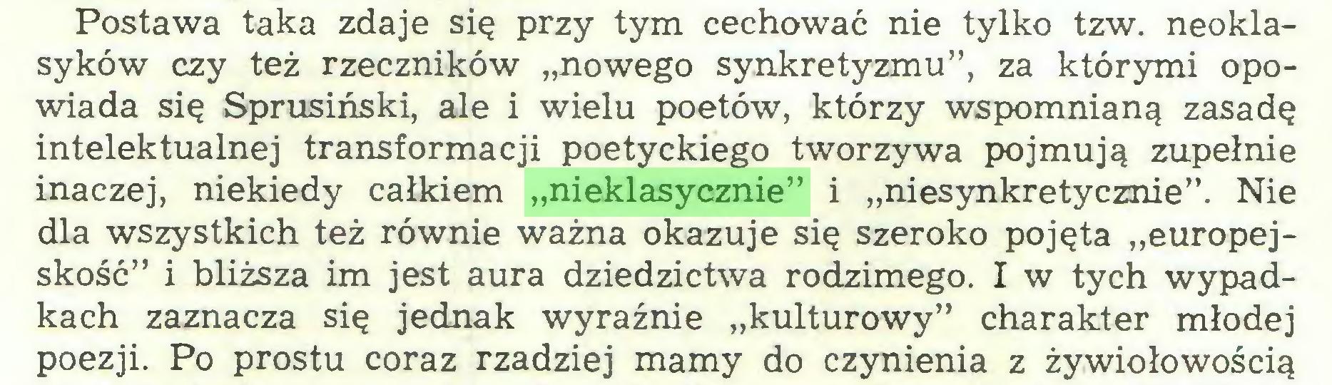 """(...) Postawa taka zdaje się przy tym cechować nie tylko tzw. neoklasyków czy też rzeczników """"nowego synkretyzmu"""", za którymi opowiada się Sprusiński, ale i wielu poetów, którzy wspomnianą zasadę intelektualnej transformacji poetyckiego tworzywa pojmują zupełnie inaczej, niekiedy całkiem """"nieklasycznie"""" i """"niesynkretycznie"""". Nie dla wszystkich też równie ważna okazuje się szeroko pojęta """"europejskość"""" i bliższa im jest aura dziedzictwa rodzimego. I w tych wypadkach zaznacza się jednak wyraźnie """"kulturowy"""" charakter młodej poezji. Po prostu coraz rzadziej mamy do czynienia z żywiołowością..."""