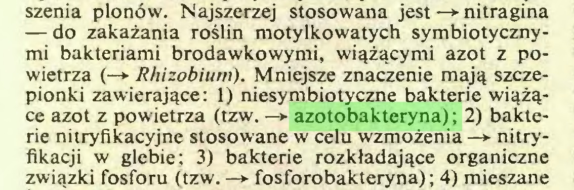 (...) szenia plonów. Najszerzej stosowana jest —>■ nitragina — do zakażania roślin motylkowatych symbiotycznymi bakteriami brodawkowymi, wiążącymi azot z powietrza (—»■ Rhizobium). Mniejsze znaczenie mają szczepionki zawierające: 1) niesymbiotyczne bakterie wiążące azot z powietrza (tzw. —*■ azotobakteryna); 2) bakterie nitryfikacyjne stosowane w celu wzmożenia —*■ nitryfikacji w glebie; 3) bakterie rozkładające organiczne związki fosforu (tzw. -> fosforobakteryna) ; 4) mieszane...