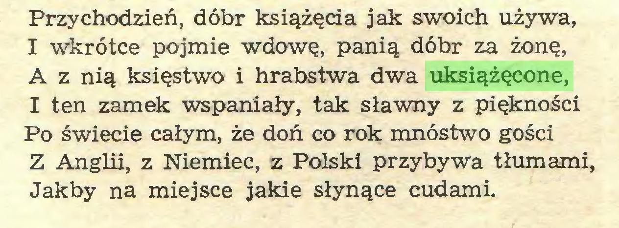 (...) Przychodzień, dóbr książęda jak swoich używa, I wkrótce pojmie wdowę, panią dóbr za żonę, A z nią księstwo i hrabstwa dwa uksiążęcone, I ten zamek wspaniały, tak sławny z piękności Po świecie całym, że doń co rok mnóstwo gości Z Anglii, z Niemiec, z Polski przybywa tłumami, Jakby na miejsce jakie słynące cudami...