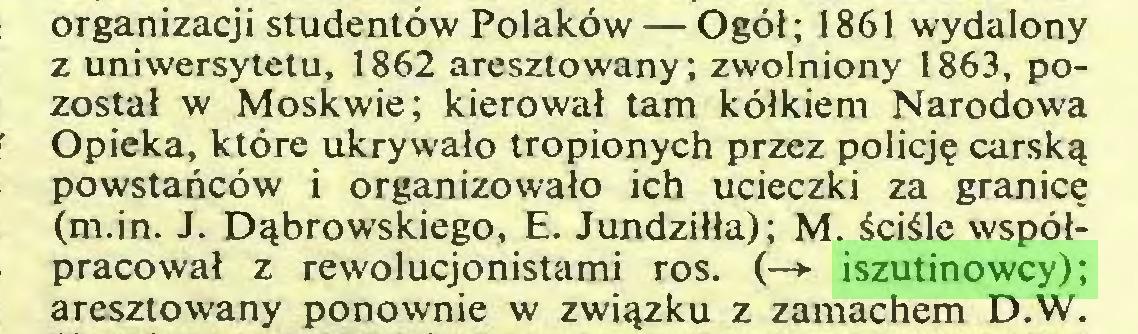 (...) organizacji studentów Polaków — Ogół; 1861 wydalony z uniwersytetu, 1862 aresztowany; zwolniony 1863, pozostał w Moskwie; kierował tam kółkiem Narodowa Opieka, które ukrywało tropionych przez policję carską powstańców i organizowało ich ucieczki za granicę (m.in. J. Dąbrowskiego, E. Jundziłła); M. ściśle współpracował z rewolucjonistami ros. (—*■ iszutinowcy); aresztowany ponownie w związku z zamachem D.W...
