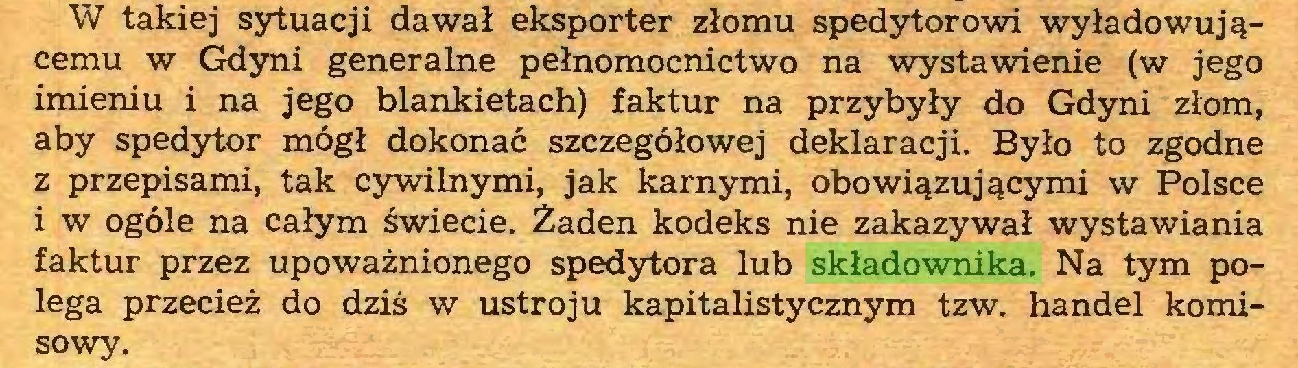 (...) W takiej sytuacji dawał eksporter złomu spedytorowi wyładowującemu w Gdyni generalne pełnomocnictwo na wystawienie (w jego imieniu i na jego blankietach) faktur na przybyły do Gdyni złom, aby spedytor mógł dokonać szczegółowej deklaracji. Było to zgodne z przepisami, tak cywilnymi, jak karnymi, obowiązującymi w Polsce i w ogóle na całym świecie. Żaden kodeks nie zakazywał wystawiania faktur przez upoważnionego spedytora lub składownika. Na tym polega przecież do dziś w ustroju kapitalistycznym tzw. handel komisowy...